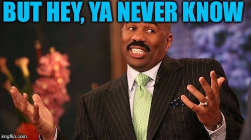 Steve Harvey Meme | BUT HEY, YA NEVER KNOW | image tagged in memes,steve harvey | made w/ Imgflip meme maker