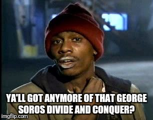 Y'all Got Any More Of That Meme | YA'LL GOT ANYMORE OF THAT GEORGE SOROS DIVIDE AND CONQUER? | image tagged in memes,yall got any more of | made w/ Imgflip meme maker
