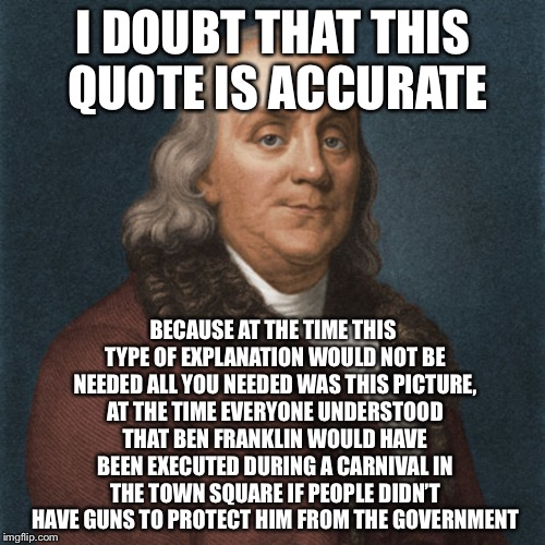 Ben Franklin | I DOUBT THAT THIS QUOTE IS ACCURATE BECAUSE AT THE TIME THIS TYPE OF EXPLANATION WOULD NOT BE NEEDED ALL YOU NEEDED WAS THIS PICTURE, AT THE | image tagged in ben franklin | made w/ Imgflip meme maker