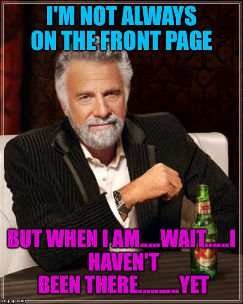 The Most Interesting Man In The World Meme | I'M NOT ALWAYS ON THE FRONT PAGE BUT WHEN I AM.....WAIT......I HAVEN'T BEEN THERE..........YET | image tagged in memes,the most interesting man in the world | made w/ Imgflip meme maker