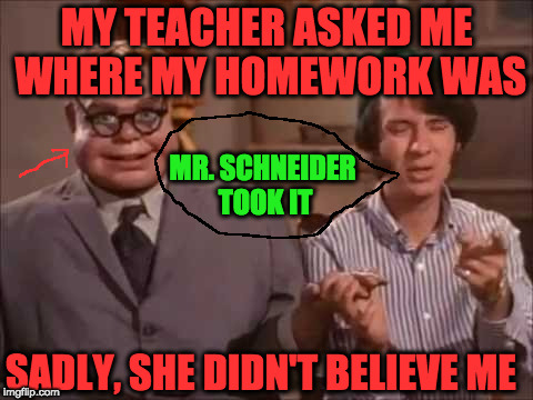 But I told her the truth! | MY TEACHER ASKED ME WHERE MY HOMEWORK WAS MR. SCHNEIDER TOOK IT SADLY, SHE DIDN'T BELIEVE ME | image tagged in the monkees,funny memes,tv show,teacher | made w/ Imgflip meme maker