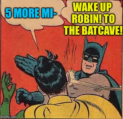 Batman Slapping Robin Meme | 5 MORE MI- WAKE UP ROBIN! TO THE BATCAVE! | image tagged in memes,batman slapping robin | made w/ Imgflip meme maker