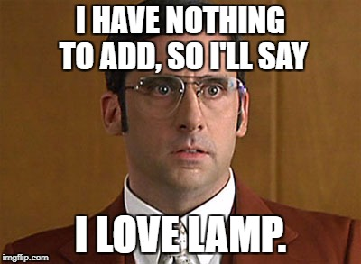 I HAVE NOTHING TO ADD, SO I'LL SAY I LOVE LAMP. | image tagged in i love lamp | made w/ Imgflip meme maker