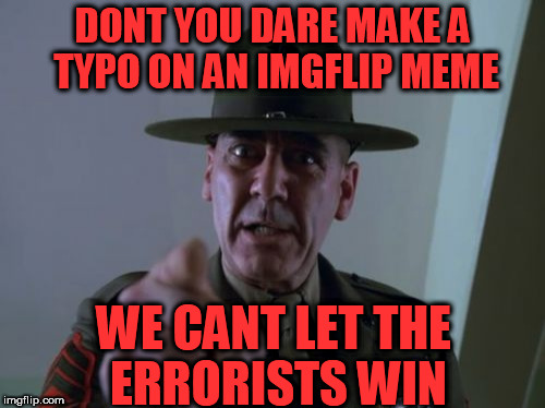 Sergeant Hartmann | DONT YOU DARE MAKE A TYPO ON AN IMGFLIP MEME WE CANT LET THE ERRORISTS WIN | image tagged in memes,sergeant hartmann | made w/ Imgflip meme maker