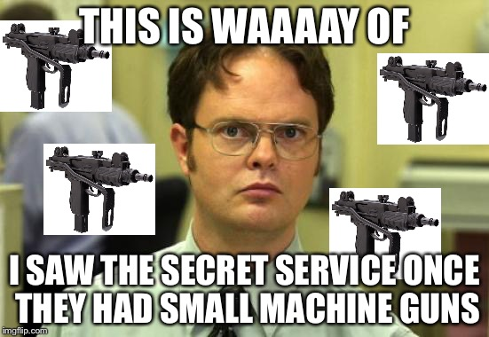 THIS IS WAAAAY OF I SAW THE SECRET SERVICE ONCE THEY HAD SMALL MACHINE GUNS | made w/ Imgflip meme maker
