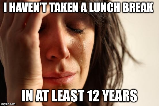 First World Problems Meme | I HAVEN'T TAKEN A LUNCH BREAK IN AT LEAST 12 YEARS | image tagged in memes,first world problems | made w/ Imgflip meme maker