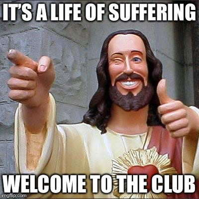 Jesus | IT'S A LIFE OF SUFFERING WELCOME TO THE CLUB | image tagged in jesus | made w/ Imgflip meme maker