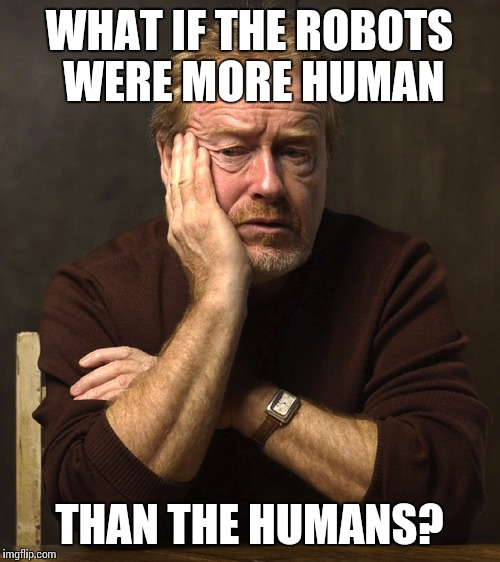 Every Ridley Scott Movie  | WHAT IF THE ROBOTS WERE MORE HUMAN THAN THE HUMANS? | image tagged in thinking ridley,memes,movies | made w/ Imgflip meme maker