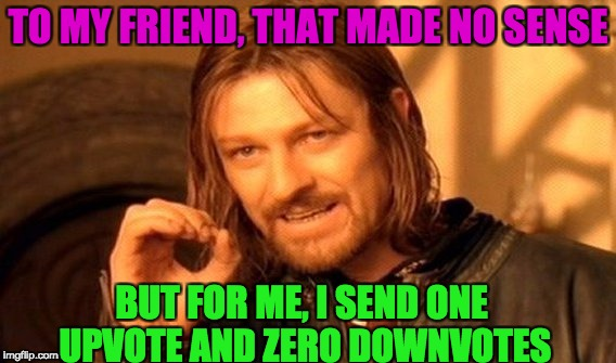 One Does Not Simply Meme | TO MY FRIEND, THAT MADE NO SENSE BUT FOR ME, I SEND ONE UPVOTE AND ZERO DOWNVOTES | image tagged in memes,one does not simply | made w/ Imgflip meme maker