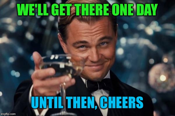 Leonardo Dicaprio Cheers Meme | WE'LL GET THERE ONE DAY UNTIL THEN, CHEERS | image tagged in memes,leonardo dicaprio cheers | made w/ Imgflip meme maker