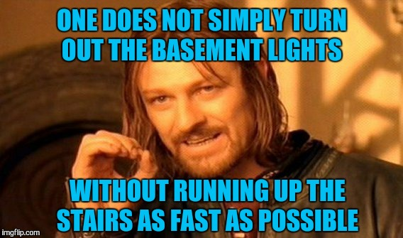 One Does Not Simply Meme | ONE DOES NOT SIMPLY TURN OUT THE BASEMENT LIGHTS WITHOUT RUNNING UP THE STAIRS AS FAST AS POSSIBLE | image tagged in memes,one does not simply | made w/ Imgflip meme maker