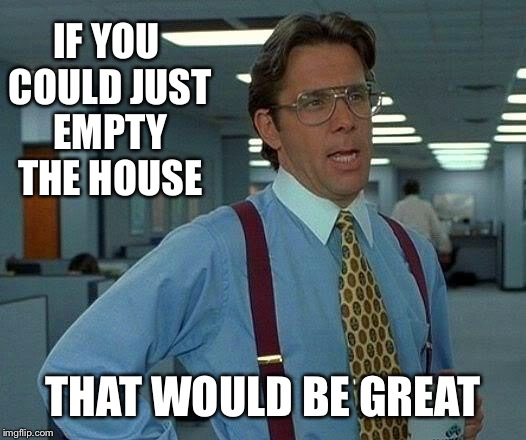 That Would Be Great Meme | IF YOU COULD JUST EMPTY THE HOUSE THAT WOULD BE GREAT | image tagged in memes,that would be great | made w/ Imgflip meme maker