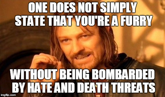 One Does Not Simply Meme | ONE DOES NOT SIMPLY STATE THAT YOU'RE A FURRY WITHOUT BEING BOMBARDED BY HATE AND DEATH THREATS | image tagged in memes,one does not simply | made w/ Imgflip meme maker