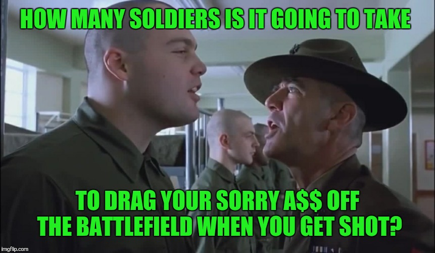 HOW MANY SOLDIERS IS IT GOING TO TAKE TO DRAG YOUR SORRY A$$ OFF THE BATTLEFIELD WHEN YOU GET SHOT? | made w/ Imgflip meme maker