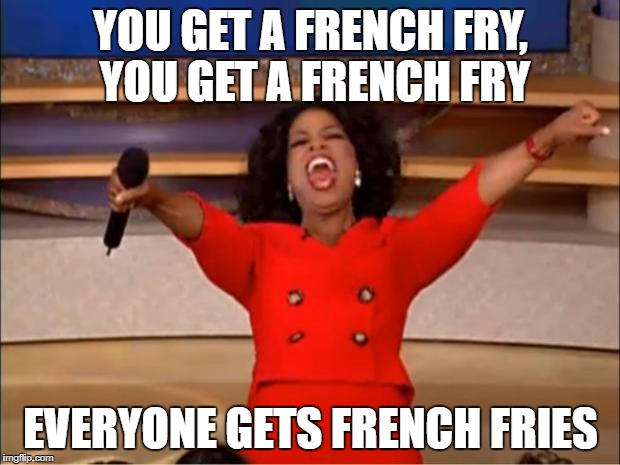 Oprah You Get A Meme | YOU GET A FRENCH FRY, YOU GET A FRENCH FRY EVERYONE GETS FRENCH FRIES | image tagged in memes,oprah you get a | made w/ Imgflip meme maker