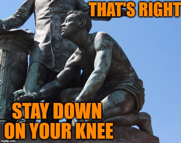 Keep kneeling before the flag | THAT'S RIGHT STAY DOWN ON YOUR KNEE | image tagged in nfl slave,nfl memes,nfl,nfl logic,memes,nsfw | made w/ Imgflip meme maker