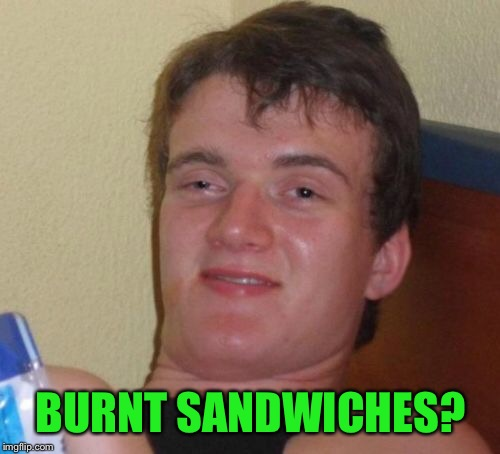 10 Guy Meme | BURNT SANDWICHES? | image tagged in memes,10 guy | made w/ Imgflip meme maker
