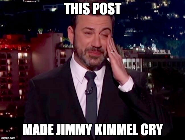 THIS POST MADE JIMMY KIMMEL CRY | image tagged in crying jimmy,jimmy kimmel | made w/ Imgflip meme maker