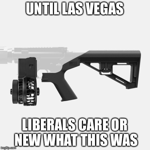 UNTIL LAS VEGAS LIBERALS CARE OR NEW WHAT THIS WAS | image tagged in bump stock | made w/ Imgflip meme maker
