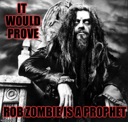 IT WOULD PROVE ROB ZOMBIE IS A PROPHET | made w/ Imgflip meme maker