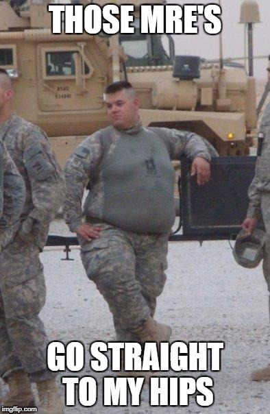 fat army soldier | THOSE MRE'S GO STRAIGHT TO MY HIPS | image tagged in fat army soldier | made w/ Imgflip meme maker