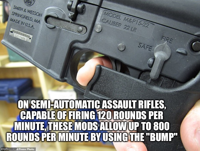 "Rounds Per Minute | ON SEMI-AUTOMATIC ASSAULT RIFLES, CAPABLE OF FIRING 120 ROUNDS PER MINUTE, THESE MODS ALLOW UP TO 800 ROUNDS PER MINUTE BY USING THE ""BUMP"" 