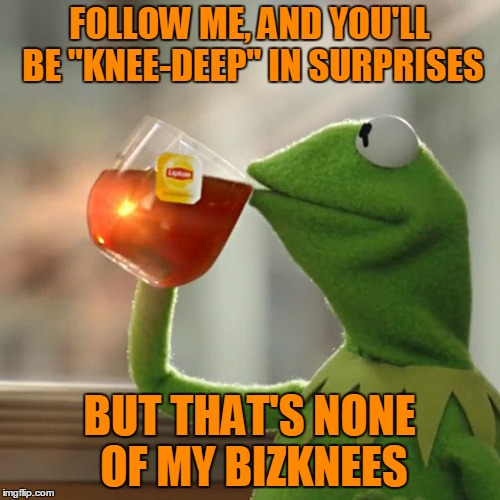 "But Thats None Of My Business Meme | FOLLOW ME, AND YOU'LL BE ""KNEE-DEEP"" IN SURPRISES BUT THAT'S NONE OF MY BIZKNEES 