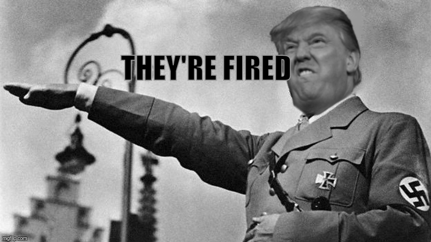 Donald Trump Hitler | THEY'RE FIRED | image tagged in donald trump hitler | made w/ Imgflip meme maker