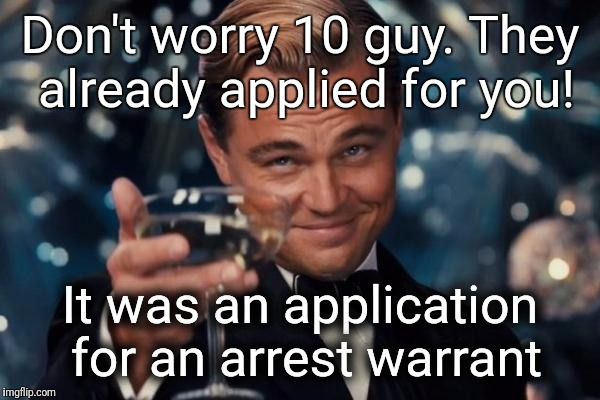 Leonardo Dicaprio Cheers Meme | Don't worry 10 guy. They already applied for you! It was an application for an arrest warrant | image tagged in memes,leonardo dicaprio cheers | made w/ Imgflip meme maker