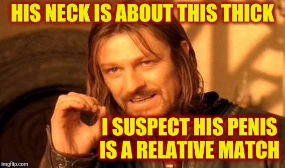 One Does Not Simply Meme | HIS NECK IS ABOUT THIS THICK I SUSPECT HIS P**IS                  IS A RELATIVE MATCH | image tagged in memes,one does not simply | made w/ Imgflip meme maker