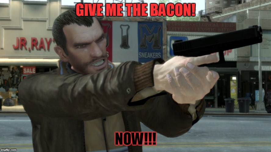 GIVE ME THE BACON! NOW!!! | image tagged in niko bellic angry | made w/ Imgflip meme maker