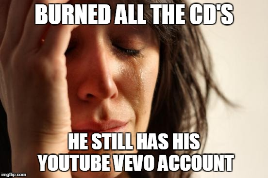 First World Problems Meme | BURNED ALL THE CD'S HE STILL HAS HIS YOUTUBE VEVO ACCOUNT | image tagged in memes,first world problems | made w/ Imgflip meme maker