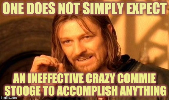 One Does Not Simply Meme | ONE DOES NOT SIMPLY EXPECT AN INEFFECTIVE CRAZY COMMIE STOOGE TO ACCOMPLISH ANYTHING | image tagged in memes,one does not simply | made w/ Imgflip meme maker
