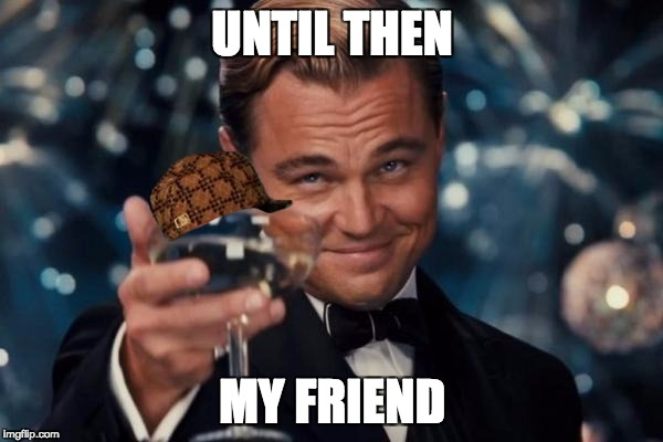 Leonardo Dicaprio Cheers Meme | UNTIL THEN MY FRIEND | image tagged in memes,leonardo dicaprio cheers,scumbag | made w/ Imgflip meme maker