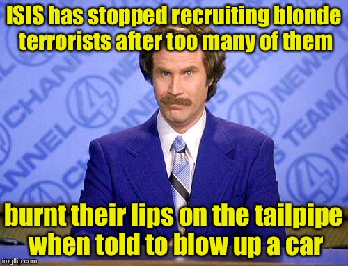 Why there aren't blonde terrorists  | ISIS has stopped recruiting blonde terrorists after too many of them burnt their lips on the tailpipe when told to blow up a car | image tagged in anchorman news update,memes,terrorist,blonde | made w/ Imgflip meme maker