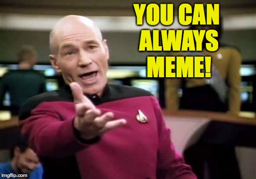 Picard Wtf Meme | YOU CAN ALWAYS MEME! | image tagged in memes,picard wtf | made w/ Imgflip meme maker
