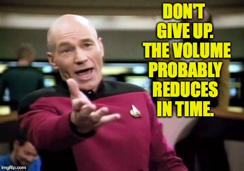 Picard Wtf Meme | DON'T GIVE UP.  THE VOLUME PROBABLY REDUCES IN TIME. | image tagged in memes,picard wtf | made w/ Imgflip meme maker