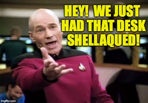 Picard Wtf Meme | HEY!  WE JUST HAD THAT DESK SHELLAQUED! | image tagged in memes,picard wtf | made w/ Imgflip meme maker