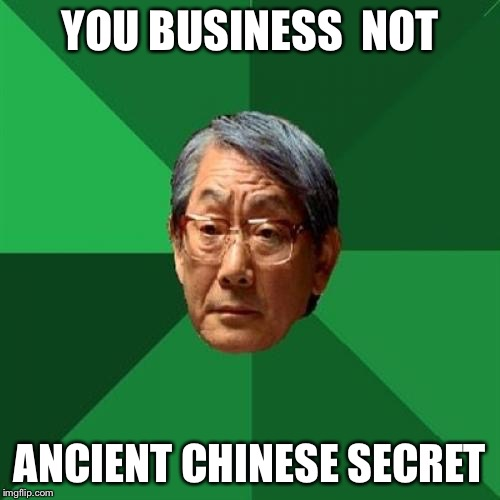 High Expectations Asian Father Meme | YOU BUSINESS  NOT ANCIENT CHINESE SECRET | image tagged in memes,high expectations asian father | made w/ Imgflip meme maker