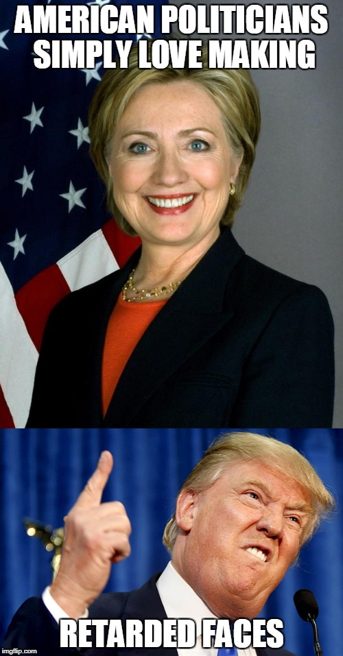 And then they expect people to take them seriously | AMERICAN POLITICIANS SIMPLY LOVE MAKING RETARDED FACES | image tagged in memes,funny,powermetalhead,donald trump,hilary clinton,politics | made w/ Imgflip meme maker