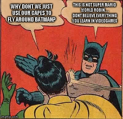 Batman Slapping Robin Meme | WHY DONT WE JUST USE OUR CAPES TO FLY AROUND BATMAN? THIS IS NOT SUPER MARIO WORLD ROBIN. . . DONT BELIEVE EVERYTHING YOU LEARN IN VIDEOGAME | image tagged in memes,batman slapping robin | made w/ Imgflip meme maker
