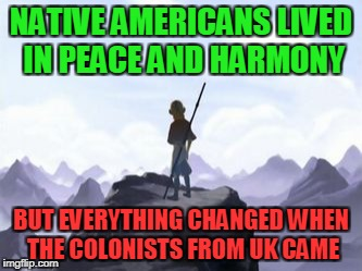 The real truth about Native Americans AKA Indians | NATIVE AMERICANS LIVED IN PEACE AND HARMONY BUT EVERYTHING CHANGED WHEN THE COLONISTS FROM UK CAME | image tagged in avatar opening but everything changed when x attacked,memes,indians,native americans,united kingdom,colonialism | made w/ Imgflip meme maker