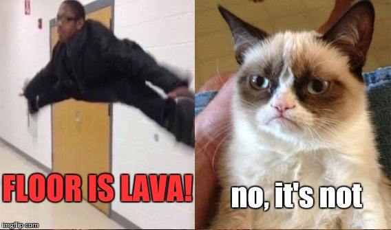 FLOOR IS LAVA! no, it's not | made w/ Imgflip meme maker