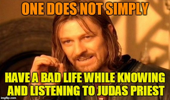 So much a**-kicking in one band | ONE DOES NOT SIMPLY HAVE A BAD LIFE WHILE KNOWING AND LISTENING TO JUDAS PRIEST | image tagged in memes,one does not simply,heavy metal,powermetalhead,funny,music | made w/ Imgflip meme maker