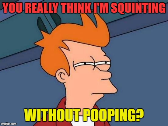 Futurama Fry Meme | YOU REALLY THINK I'M SQUINTING WITHOUT POOPING? | image tagged in memes,futurama fry | made w/ Imgflip meme maker