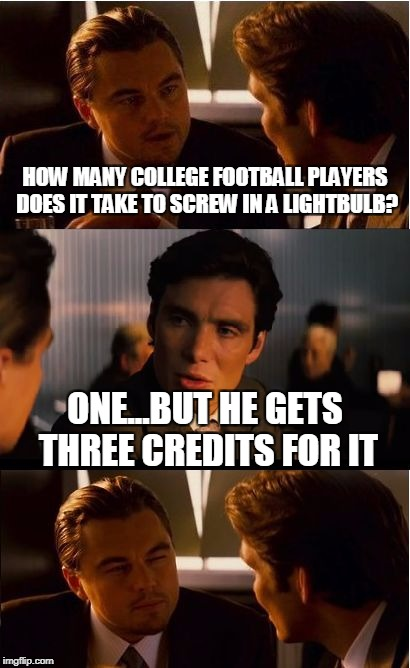Inception Meme | HOW MANY COLLEGE FOOTBALL PLAYERS DOES IT TAKE TO SCREW IN A LIGHTBULB? ONE...BUT HE GETS THREE CREDITS FOR IT | image tagged in memes,inception | made w/ Imgflip meme maker