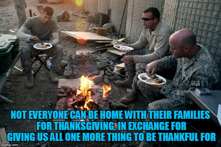 Happy Thanksgiving To All Those Who Can't Be With Us! | NOT EVERYONE CAN BE HOME WITH THEIR FAMILIES FOR THANKSGIVING, IN EXCHANGE FOR GIVING US ALL ONE MORE THING TO BE THANKFUL FOR | image tagged in memes,thanksgiving,military,thank you,sacrifice,respect | made w/ Imgflip meme maker