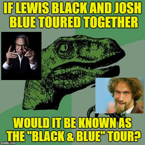 "Why not...Sabbath and BOC did it?! | IF LEWIS BLACK AND JOSH BLUE TOURED TOGETHER WOULD IT BE KNOWN AS THE ""BLACK & BLUE"" TOUR? 
