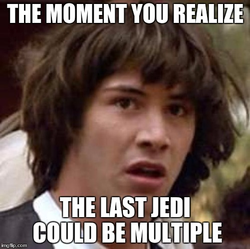 Conspiracy Keanu Meme | THE MOMENT YOU REALIZE THE LAST JEDI COULD BE MULTIPLE | image tagged in memes,conspiracy keanu | made w/ Imgflip meme maker
