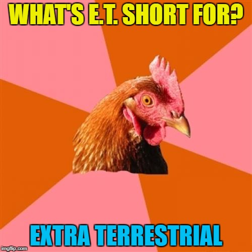 Anti-joke chicken is at it again... :) | WHAT'S E.T. SHORT FOR? EXTRA TERRESTRIAL | image tagged in memes,anti joke chicken,et,films,aliens,some people won't get this | made w/ Imgflip meme maker